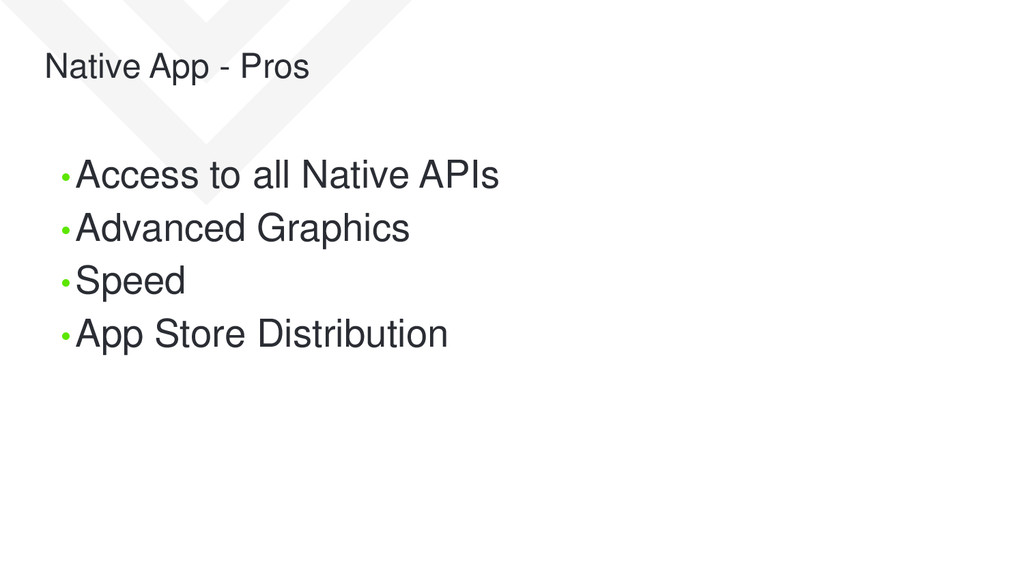 Native App - Pros • Access to all Native APIs •...