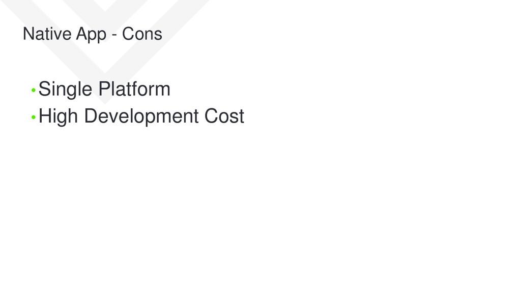 Native App - Cons • Single Platform • High Deve...