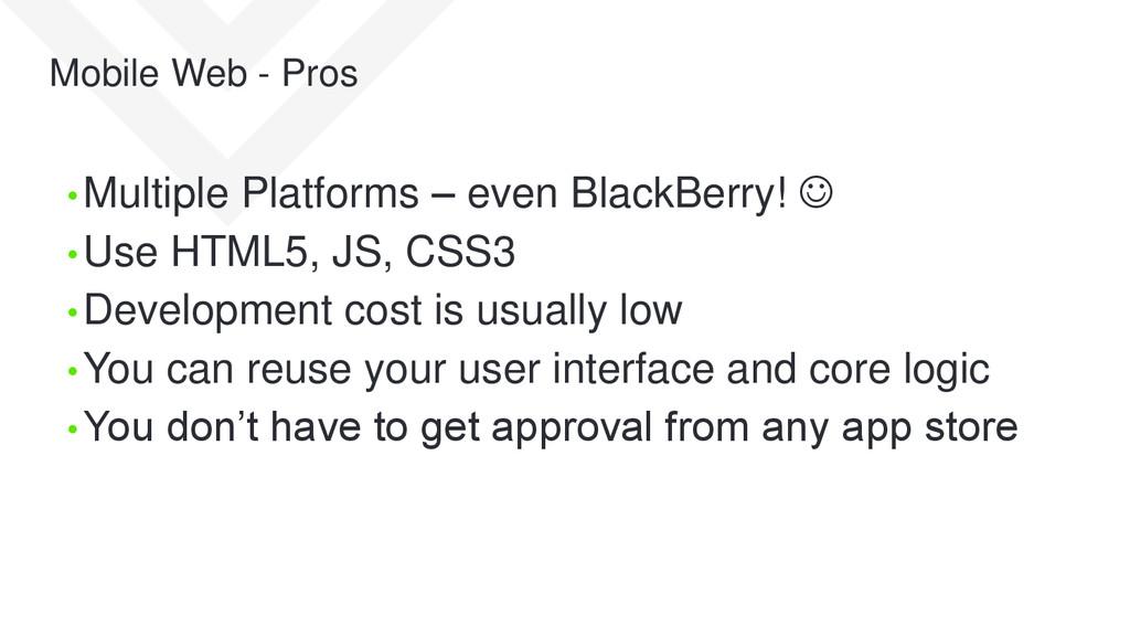 Mobile Web - Pros • Multiple Platforms – even B...