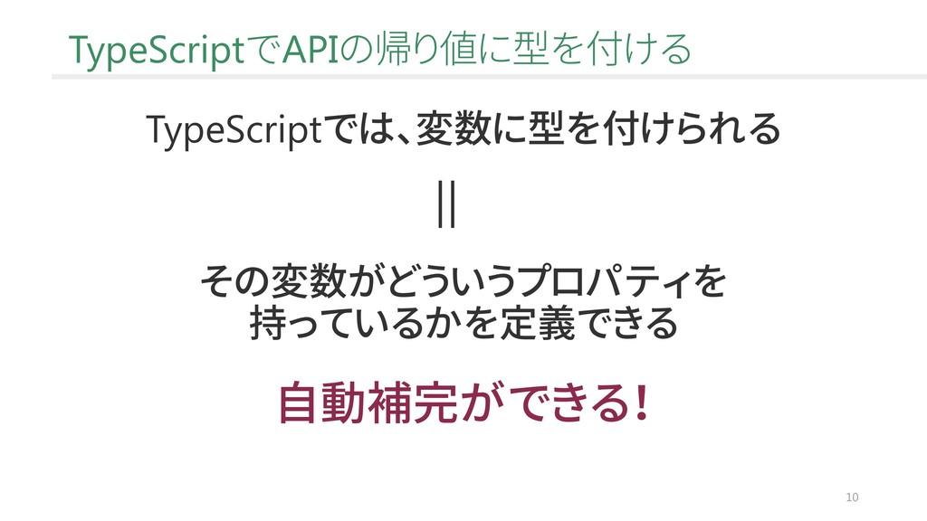 10 TypeScriptでAPIの帰り値に型を付ける TypeScriptでは、変数に型を付...