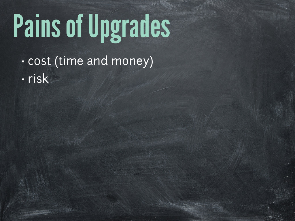 Pains of Upgrades • cost (time and money) • risk