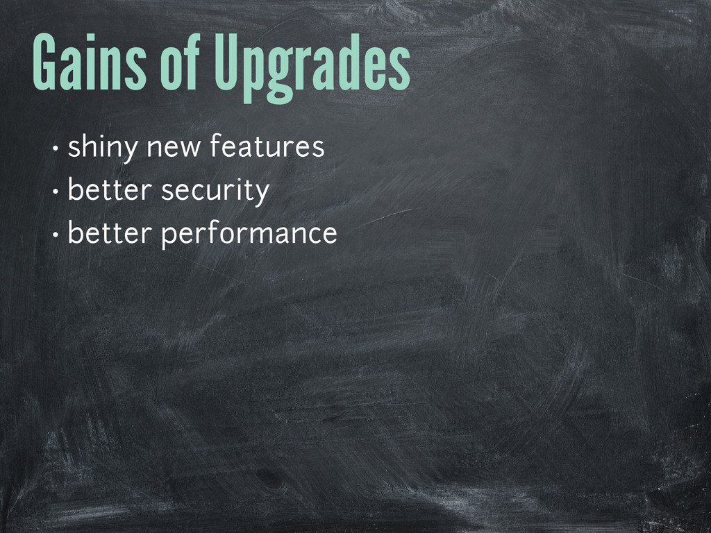 Gains of Upgrades • shiny new features • better...