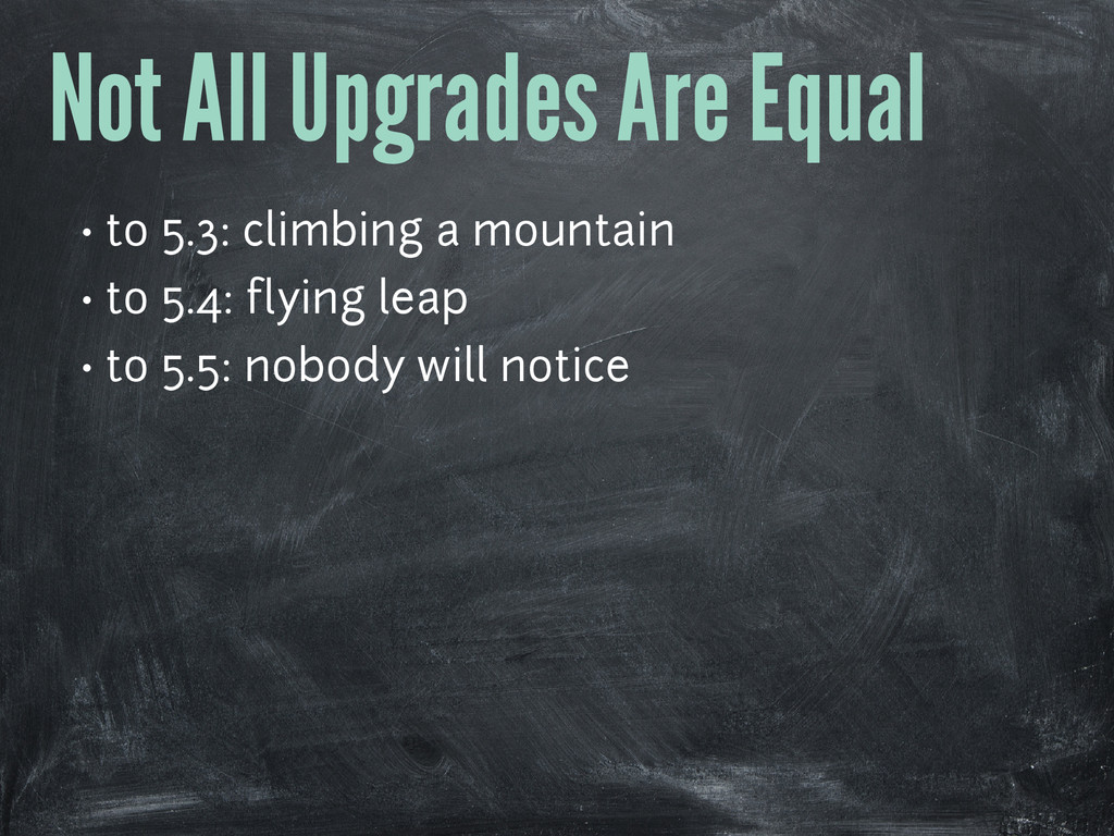 Not All Upgrades Are Equal • to 5.3: climbing a...