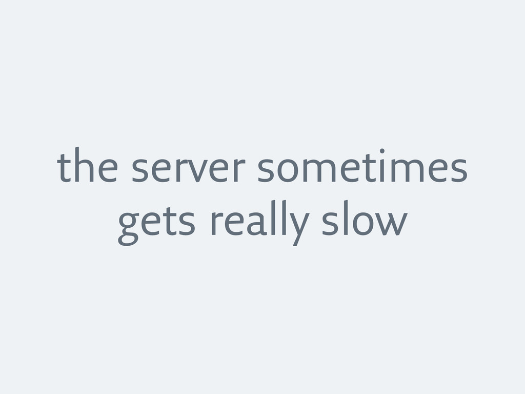 the server sometimes gets really slow