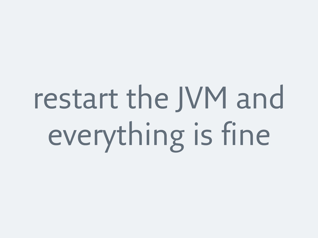 restart the JVM and everything is fine