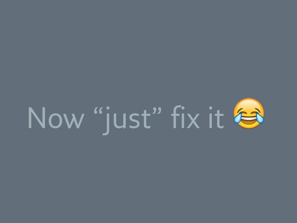 """Now """"just"""" fix it"""