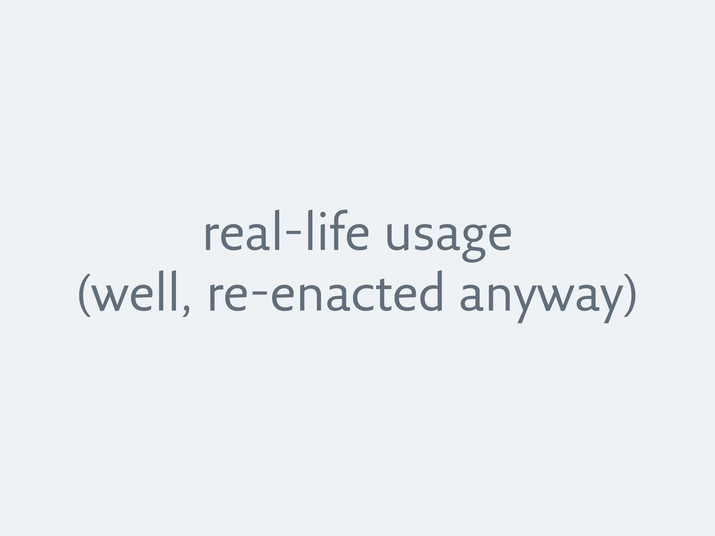 real-life usage (well, re-enacted anyway)