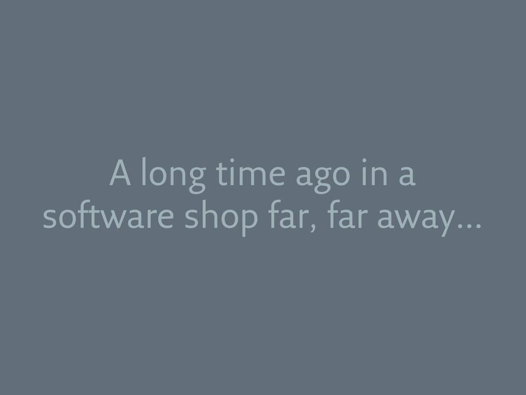 A long time ago in a software shop far, far awa...