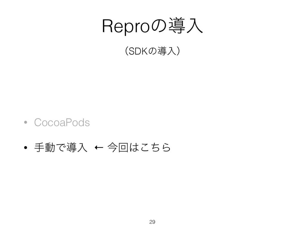 Reproͷಋೖ ʢSDKͷಋೖʣ 29 • CocoaPods • खಈͰಋೖ ← ࠓճ͜...