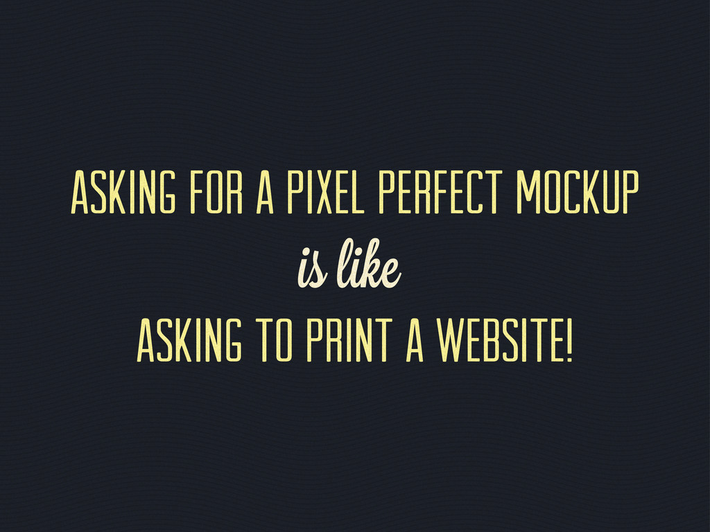 Asking for a pixel perfect mockup is like askin...