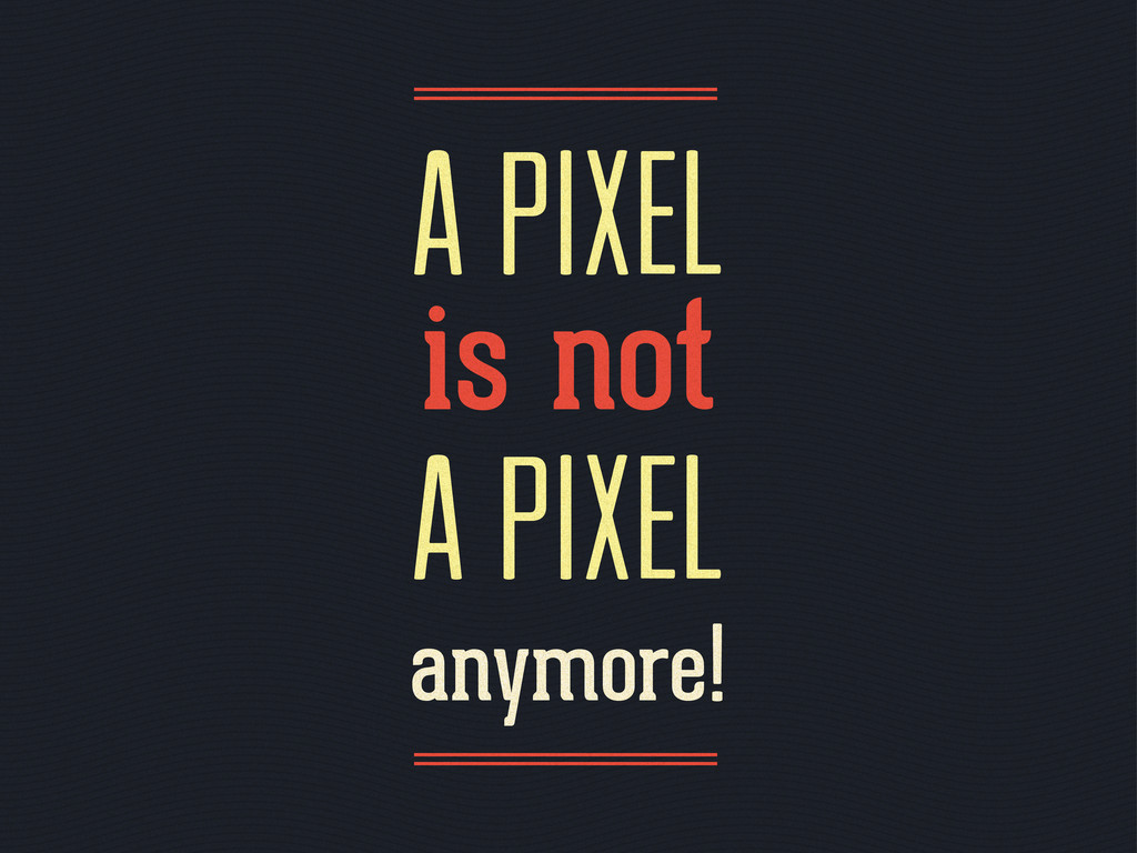 a pixel is not a pixel anymore!
