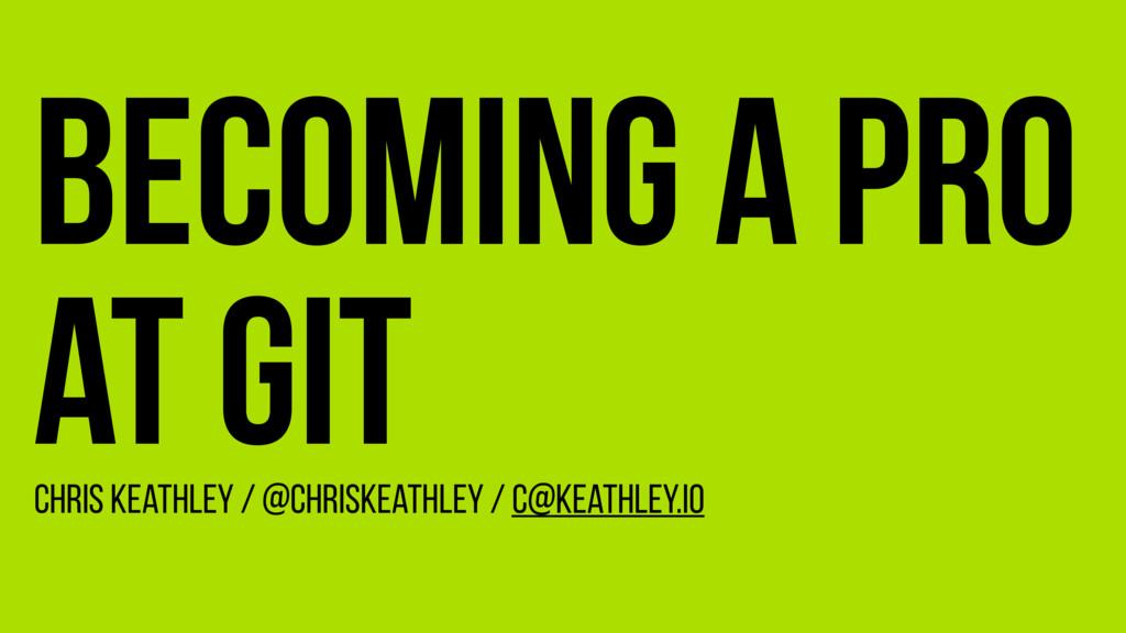 Becoming a Pro at Git Chris Keathley / @ChrisKe...