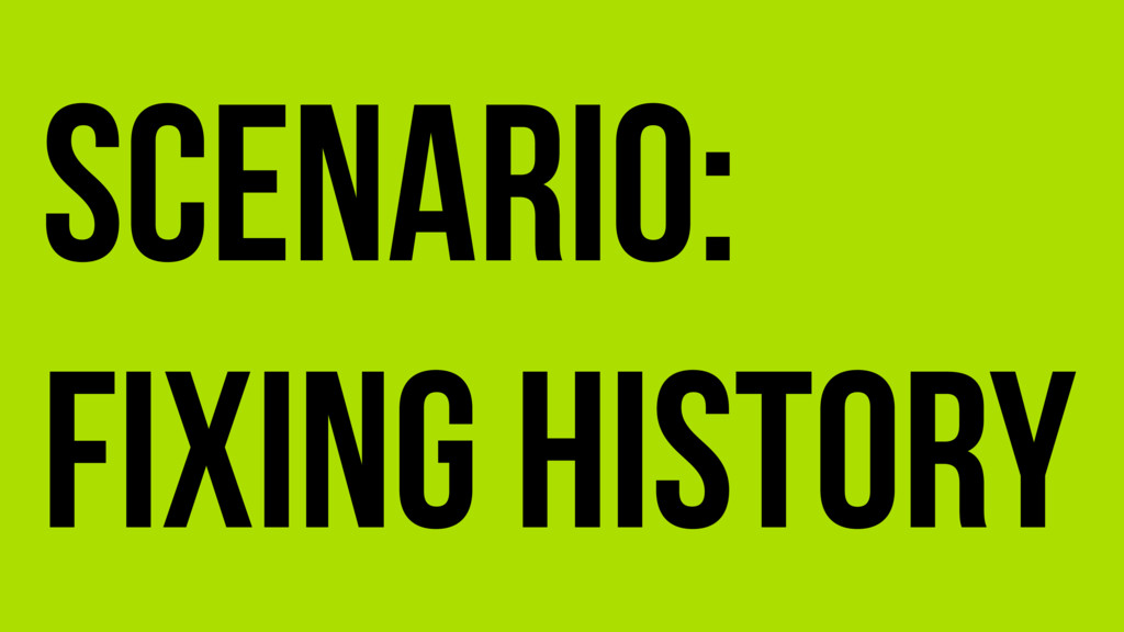 Scenario: Fixing history
