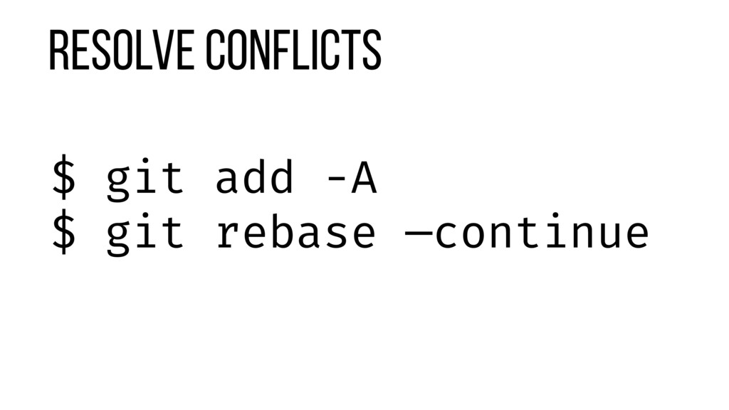 Resolve Conflicts $ git add -A $ git rebase —co...