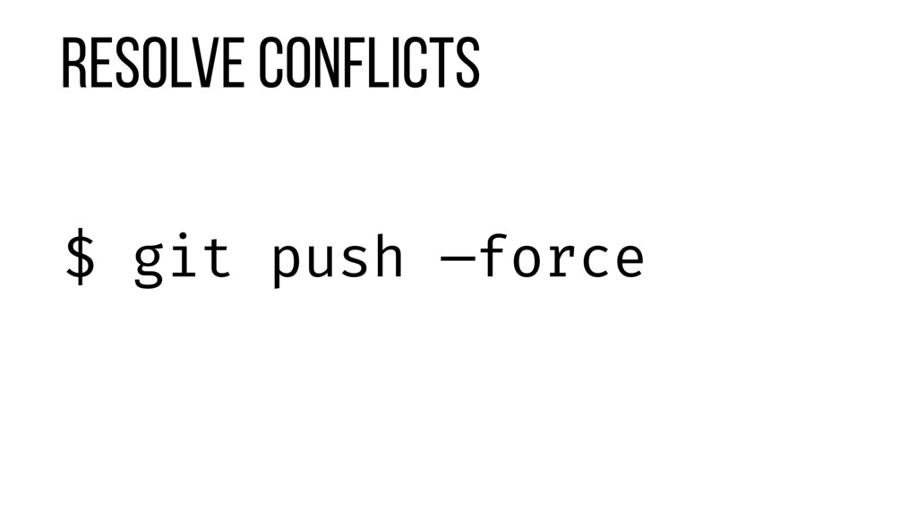 Resolve Conflicts $ git push —force