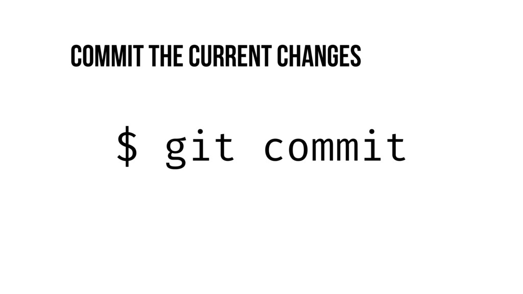 $ git commit Commit the current changes