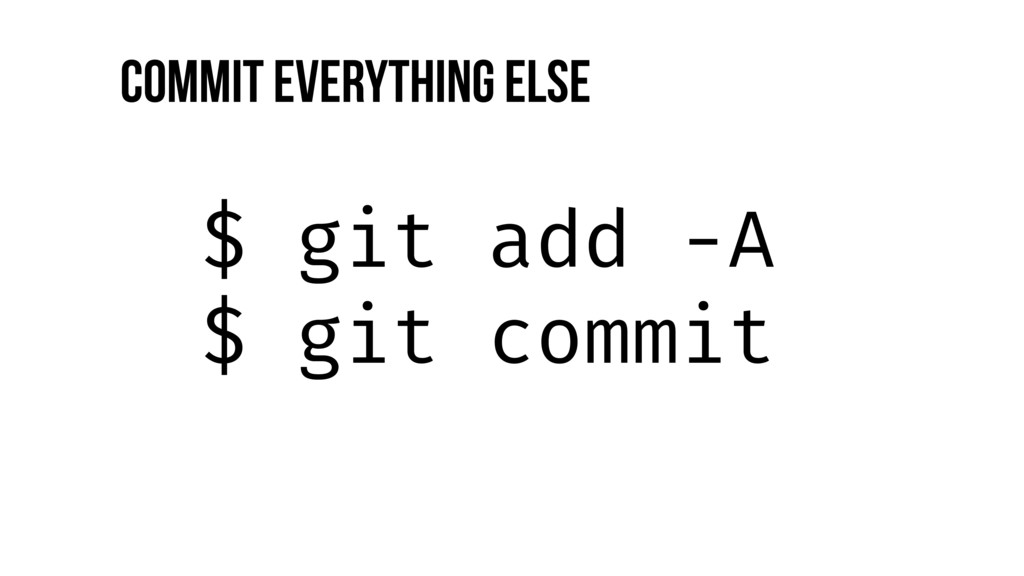 $ git add -A $ git commit Commit everything else
