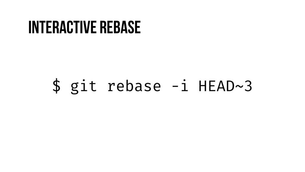 $ git rebase -i HEAD~3 Interactive Rebase