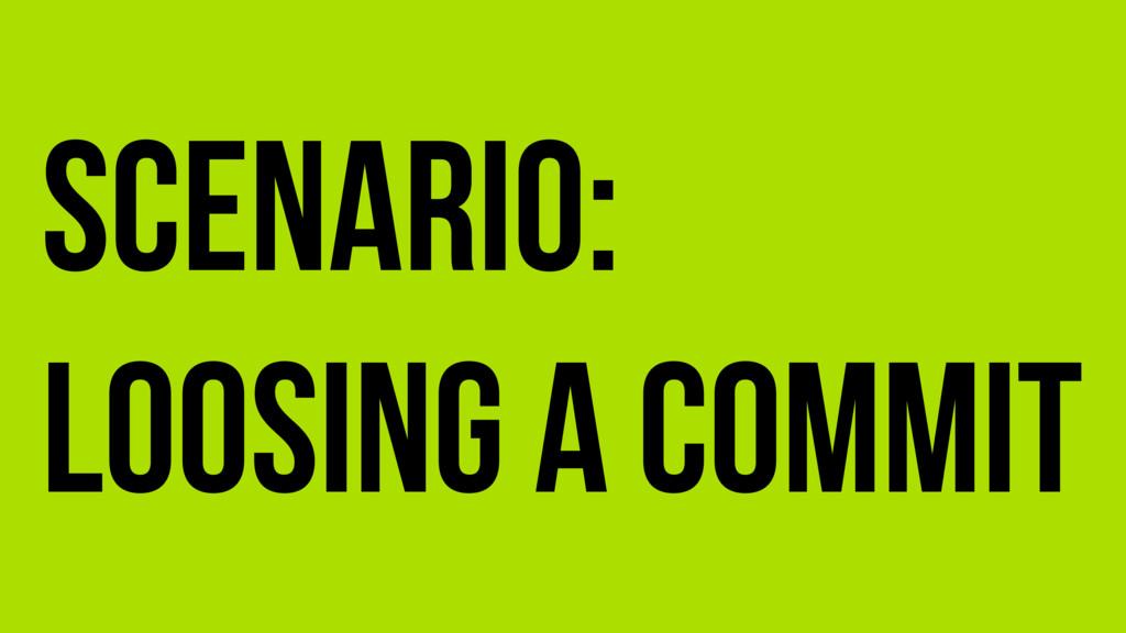 Scenario: Loosing a commit