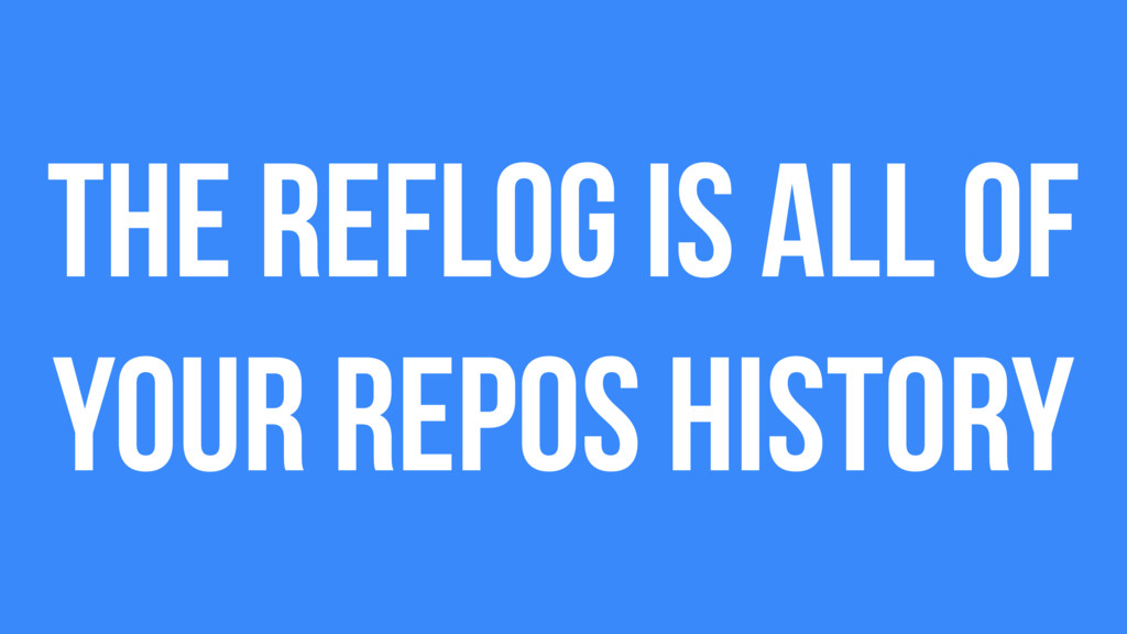 The reflog is all of your repos history