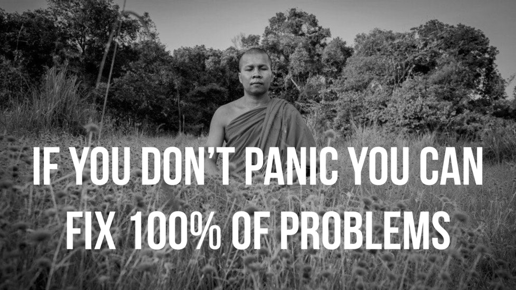 If you don't panic you can fix 100% of problems