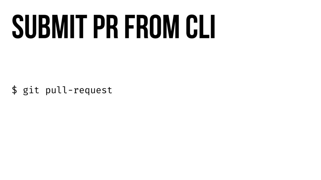 $ git pull-request Submit PR from cli