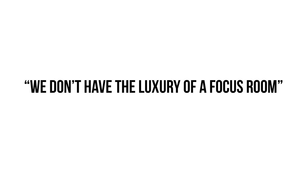 """""""We don't have the luxury of a focus room"""""""