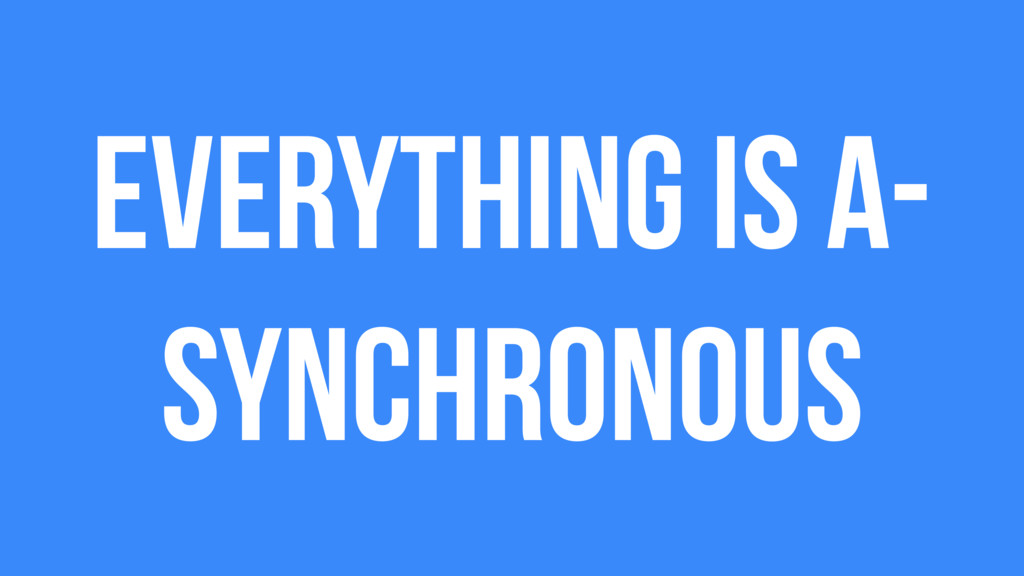 Everything is a- synchronous