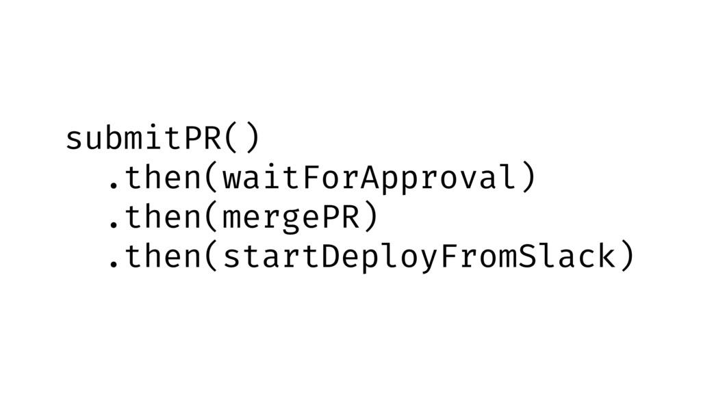 submitPR() .then(waitForApproval) .then(mergePR...