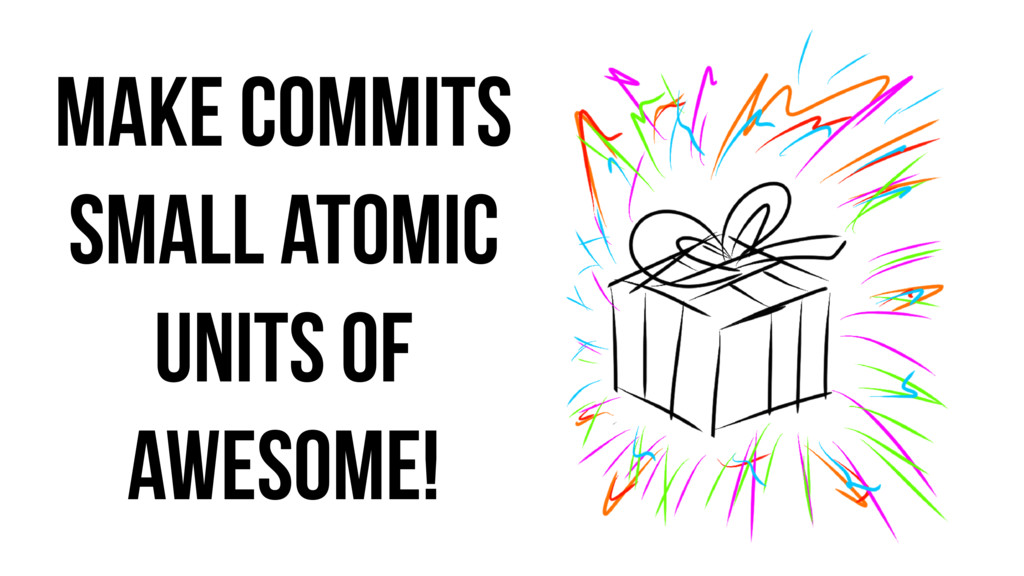 Make commits small atomic units of awesome!