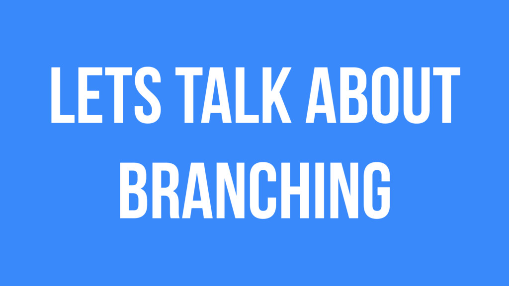 Lets talk about branching