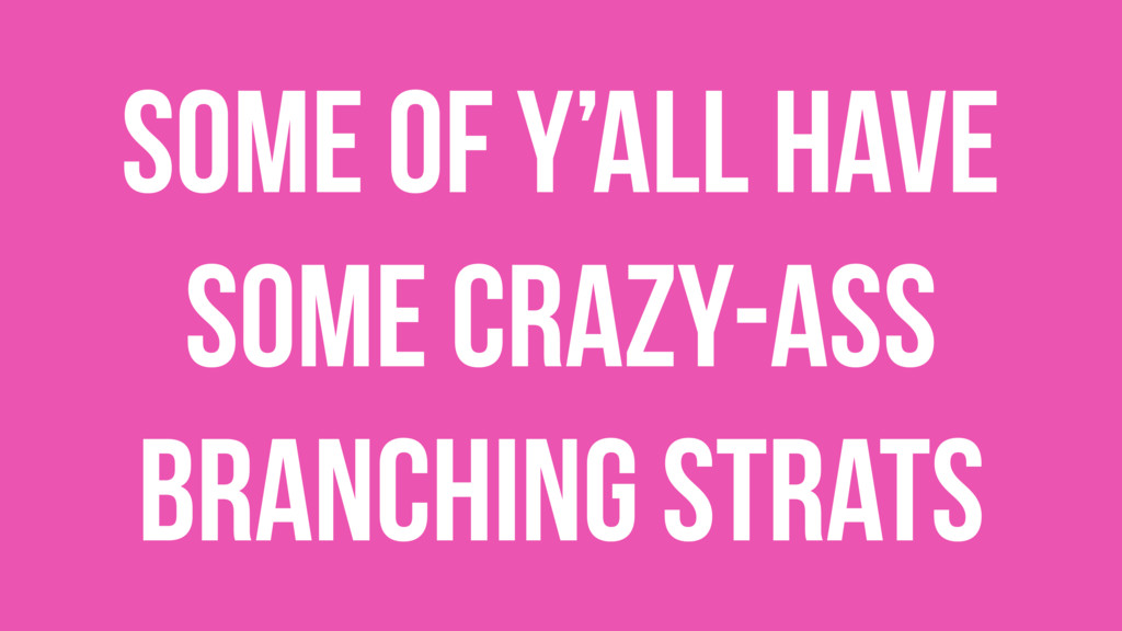 Some of y'all have some crazy-ass branching str...
