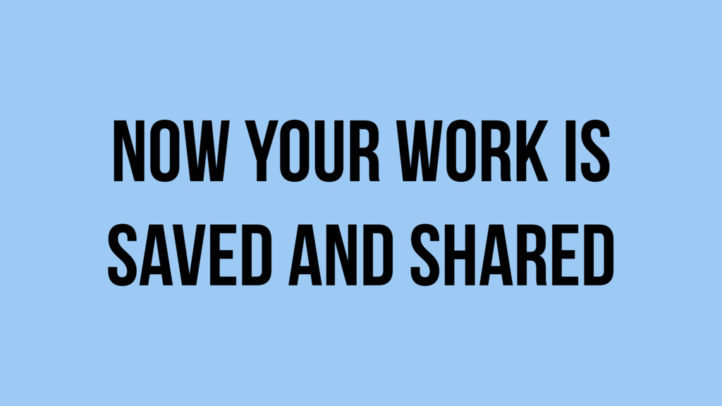 Now your work is saved and shared