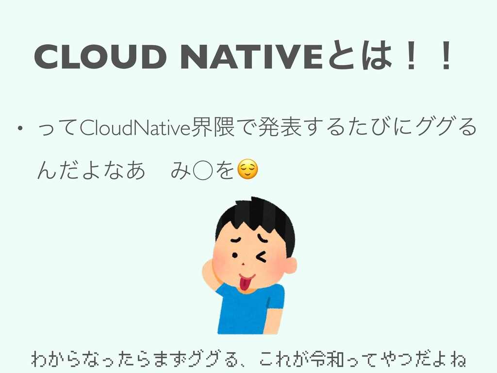 CLOUD NATIVEͱ͸ʂʂ • ͬͯCloudNativeք۾Ͱൃද͢ΔͨͼʹάάΔ Μ...