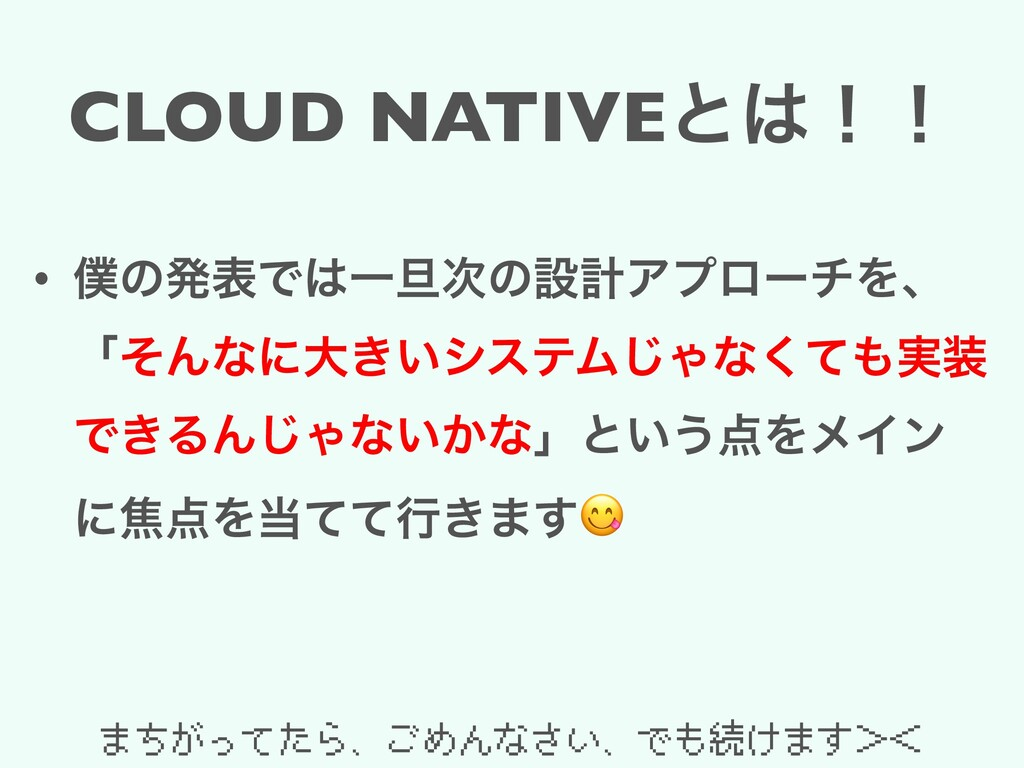 CLOUD NATIVEͱ͸ʂʂ • ๻ͷൃදͰ͸Ұ୴࣍ͷઃܭΞϓϩʔνΛɺ ʮͦΜͳʹେ͖͍...
