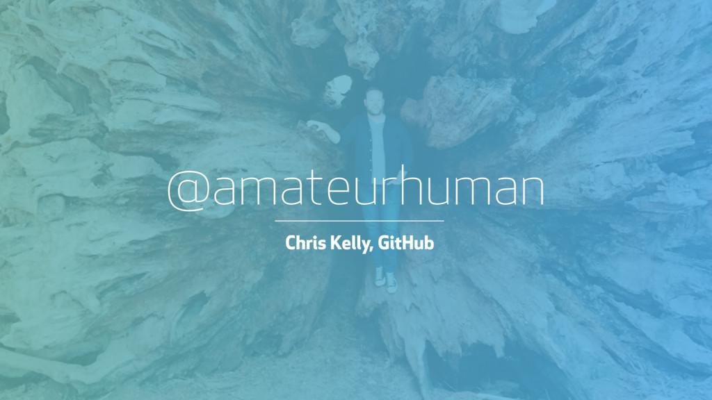 @amateurhuman ! @amateurhuman Chris Kelly, GitH...