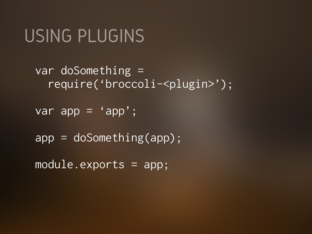 USING PLUGINS var doSomething = require('brocco...