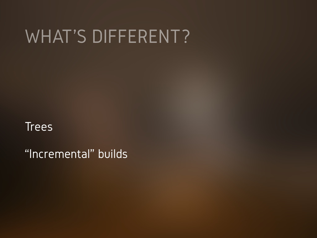 """WHAT'S DIFFERENT? Trees """"Incremental"""" builds"""