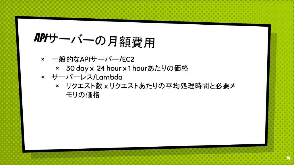 14 APIサーバーの月額費用 × 一般的なAPIサーバー/EC2 × 30 day x 24...