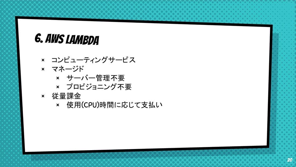 20 6. AWS Lambda × コンピューティングサービス × マネージド × サーバー...