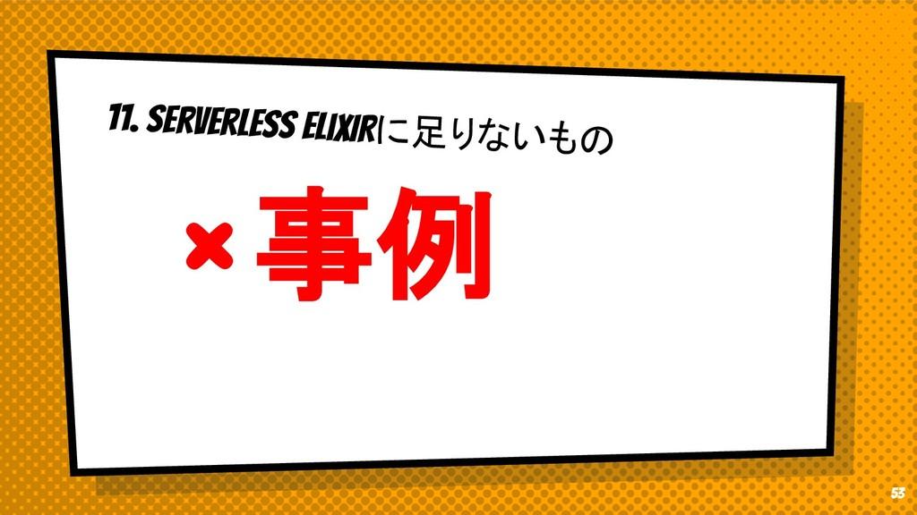 11. Serverless EliXIRに足りないもの × 事例 53