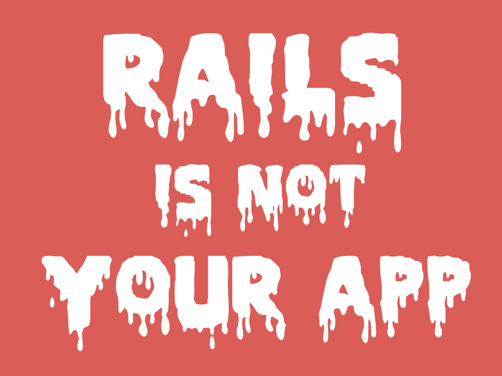 RAILS IS NOT YOUR APP