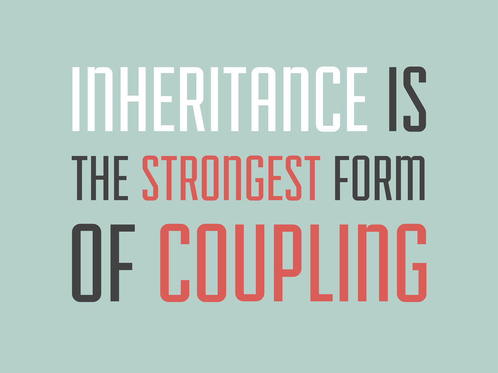 INHERITANCE IS THE STRONGEST FORM OF COUPLING