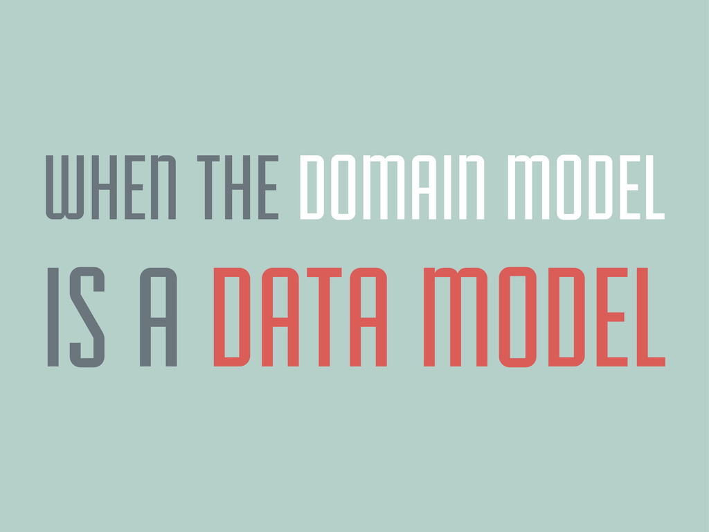 WHEN THE DOMAIN MODEL IS A DATA MODEL