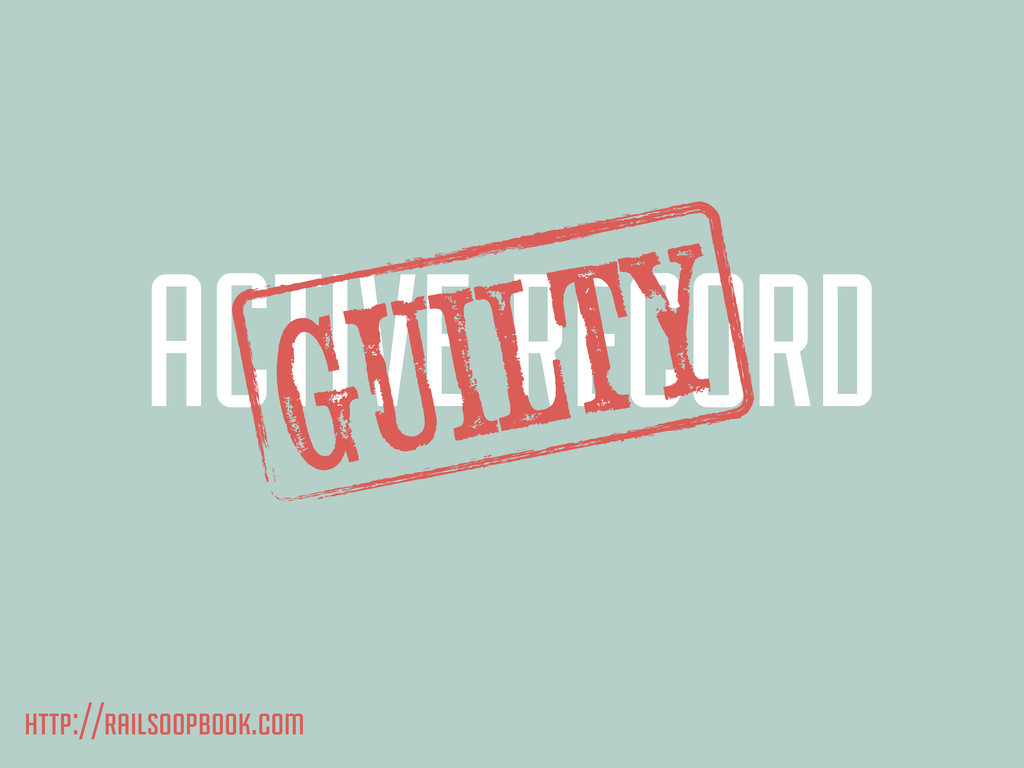 ACTIVE RECORD GuILTY http://railsoopbook.com