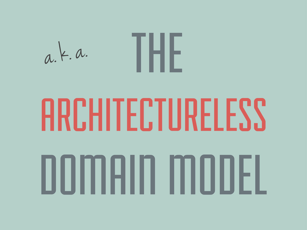 a. k. a. ARCHITECTURELESS DOMAIN MODEL THE