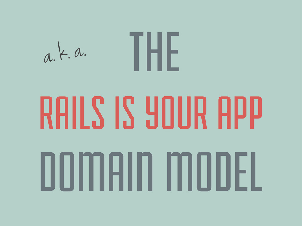 a. k. a. RAILS IS YOUR APP DOMAIN MODEL THE
