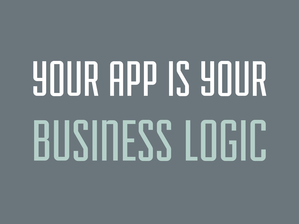 YOUR APP IS YOUR BUSINESS LOGIC