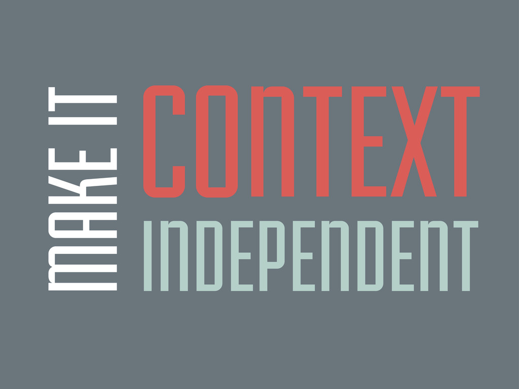MAKE IT CONTEXT INDEPENDENT