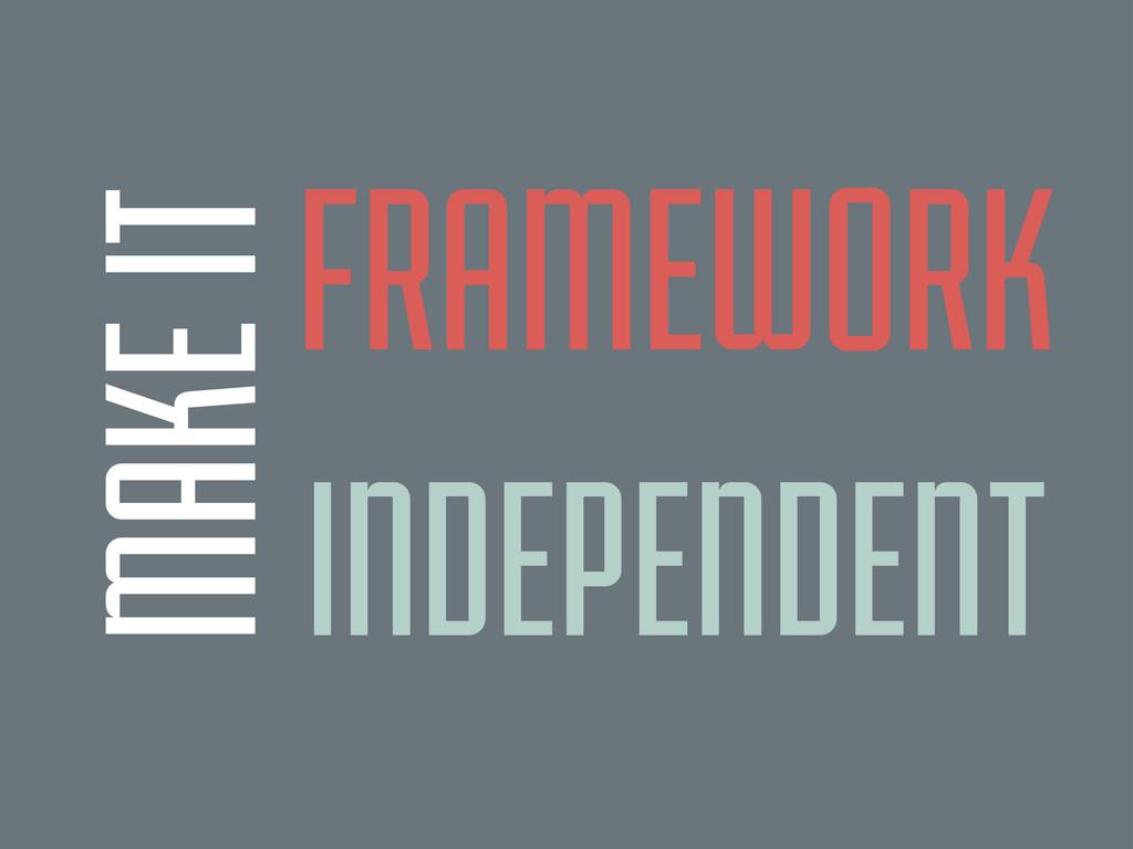 MAKE IT FRAMEWORK INDEPENDENT